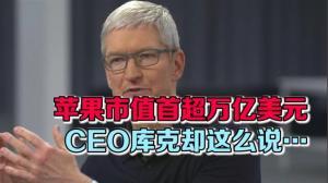苹果市值首超万亿美元 CEO库克却这么说…