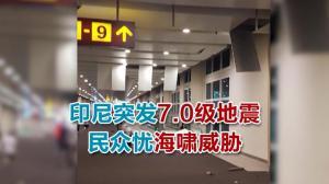 印尼突发7.0级地震 民众忧海啸威胁