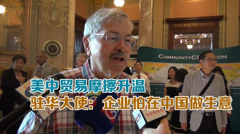 美中贸易摩擦升温 驻华大使:企业害怕在中国做生意