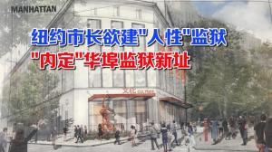 """纽约市长欲打造""""人性""""惩教系统 直接选定华埠监狱新址惹争议"""