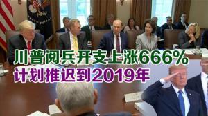 川普阅兵开支上涨666%  计划推迟到2019年