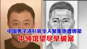 28岁中国男子洛杉矶华人聚集地遭绑架  中领馆望尽早破案