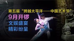 """第五届""""跨越太平洋——中国艺术节""""9月开锣 湾区文娱盛宴精彩纷呈"""