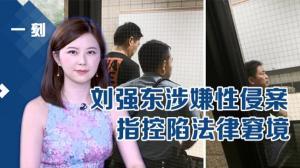 《一刻》刘强东涉嫌性侵案 指控陷法律窘境