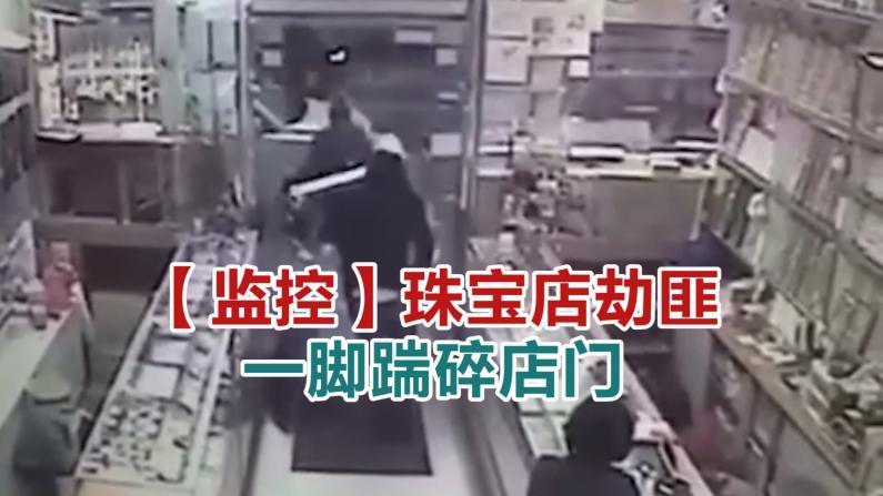 【监控】珠宝店劫匪一脚踹碎店门