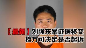 【最新】刘强东案证据移交 检方可自主决定是否起诉