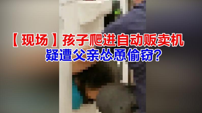 【现场】孩子爬进自动贩卖机 疑遭父亲怂恿偷窃?