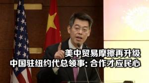 美中贸易摩擦再升级  中国驻纽约代总领事:合作才是两国民众心声