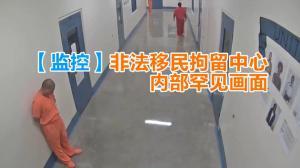 【监控】非法移民拘留中心内部罕见画面