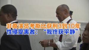 """非裔演员考斯比获刑3到10年   性侵受害者:""""我终获平静"""""""