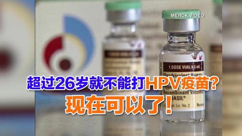 超过26岁就不能打HPV疫苗? 现在可以了!