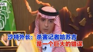 沙特外长:杀害记者哈苏吉是一个巨大的错误