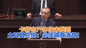 卡舒吉尸体仍未找到 土耳其总统:必须调查清楚!