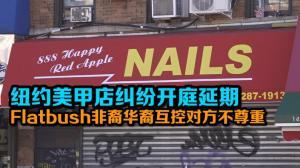 纽约美甲店纠纷开庭延期 Flatbush非裔与华裔互控对方不尊重