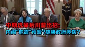 """中期选举后川普出招: 内阁""""地震""""预警? 威胁政府停摆?"""