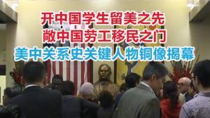 开中国留美之先敞劳工移民之门 美中关系史关键人物铜像揭幕