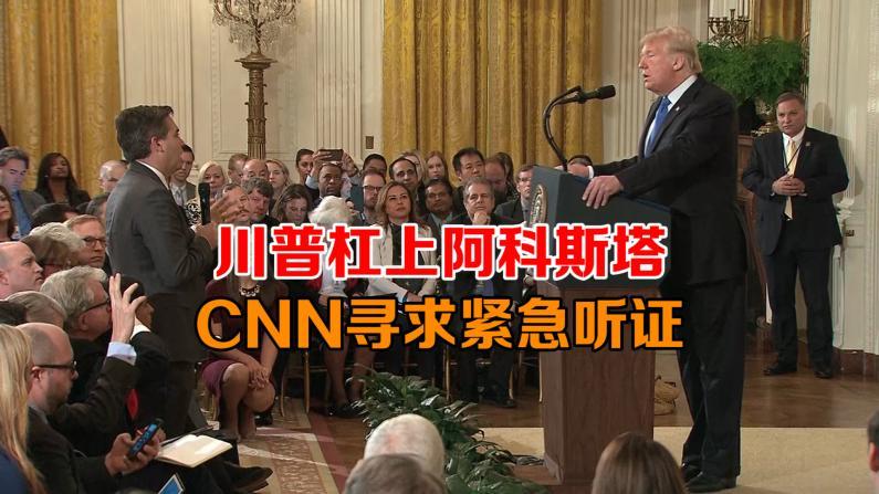 川普杠上阿科斯塔 CNN寻求紧急听证