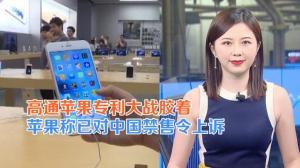 高通苹果专利大战胶着 苹果公司称已对中国禁售令上诉
