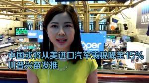 中国或将从美进口汽车关税降至15% 川普兴奋发推