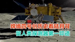 嫦娥四号创历史着陆月背 留人类探测器第一印迹
