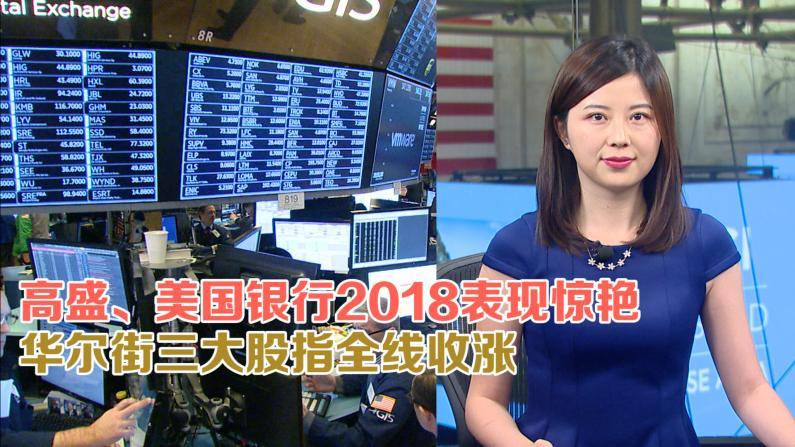 高盛、美国银行2018表现惊艳 华尔街三大股指全线收涨