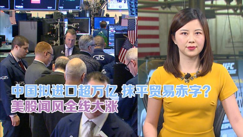 中国拟进口万亿抹平贸易赤字?美股闻风全线大涨