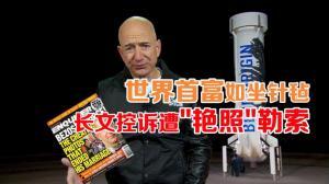 世界首富贝佐斯长文控诉媒体敲诈勒索