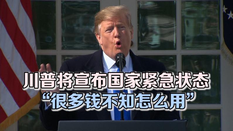 """川普将宣布国家紧急状态 """"很多钱不知该怎么用"""""""