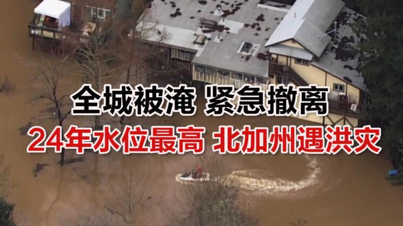 24年最大洪灾!北加州小城被淹居民紧急撤离