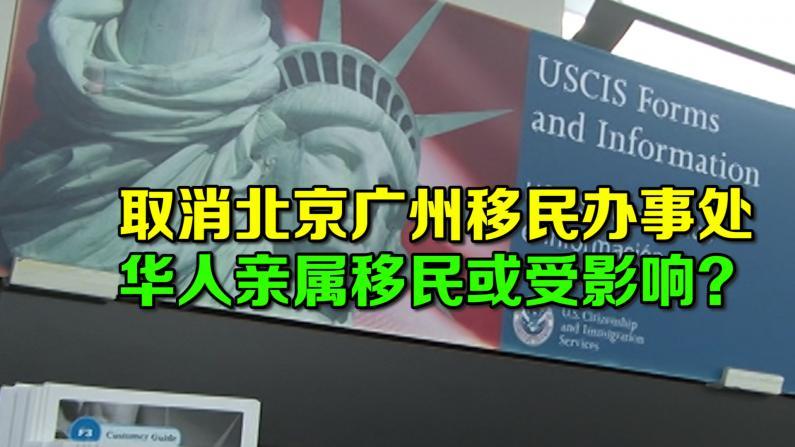 取消北京广州移民办事处 华人亲属移民或受影响?
