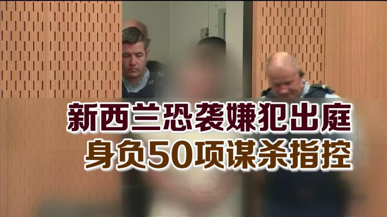 新西兰恐袭嫌犯出庭 身负50项谋杀指控
