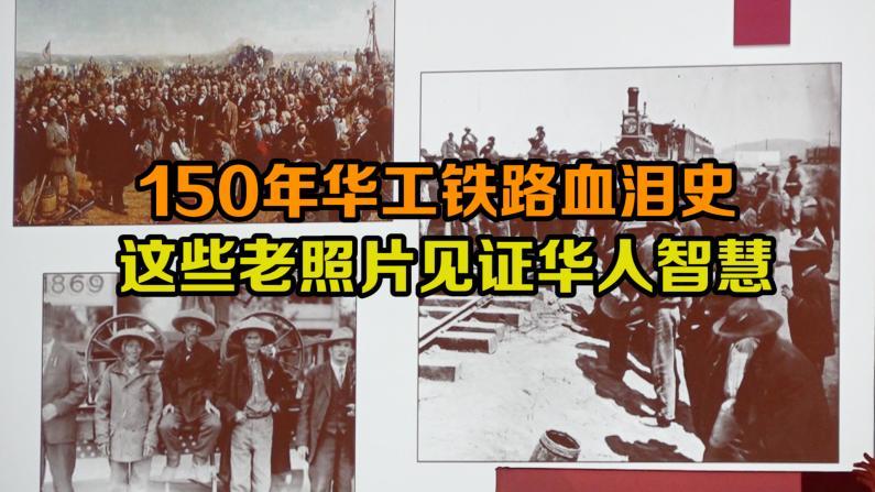 150年华工铁路血泪史 这些老照片见证华人智慧