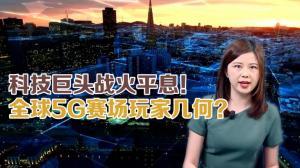 科技巨头战火平息 全球5G战场玩家几何?