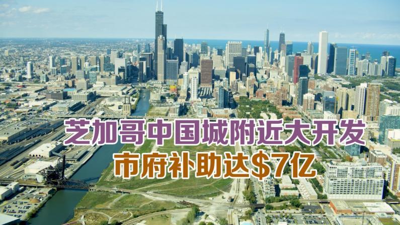 芝加哥中国城附近大开发 市府补助达$7亿