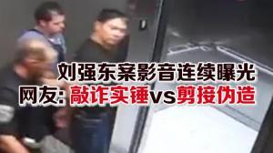 刘强东案影音连续曝光 网友: 敲诈实锤vs剪接伪造