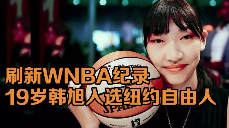 刷新WNBA纪录 19岁韩旭入选纽约自由人