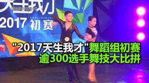"""2017天生我才""""舞蹈组初赛圆满结束 300选手舞技大比拼"""