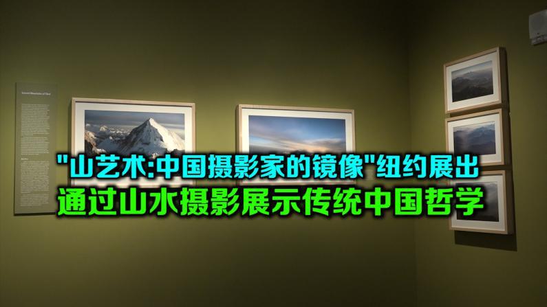 """""""山艺术:中国摄影家的镜像""""纽约展出 通过山水摄影展示传统中国哲学"""