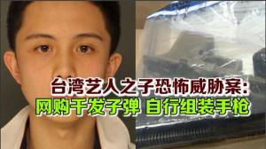 台湾艺人之子恐怖威胁案:网购千发子弹 自行组装手枪