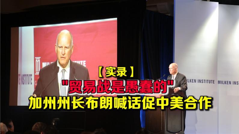 【实录】贸易战是愚蠢的 加州州长布朗喊话促中美合作