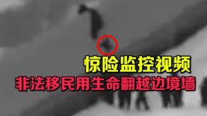 惊险监控视频 非法移民用生命翻越边境墙