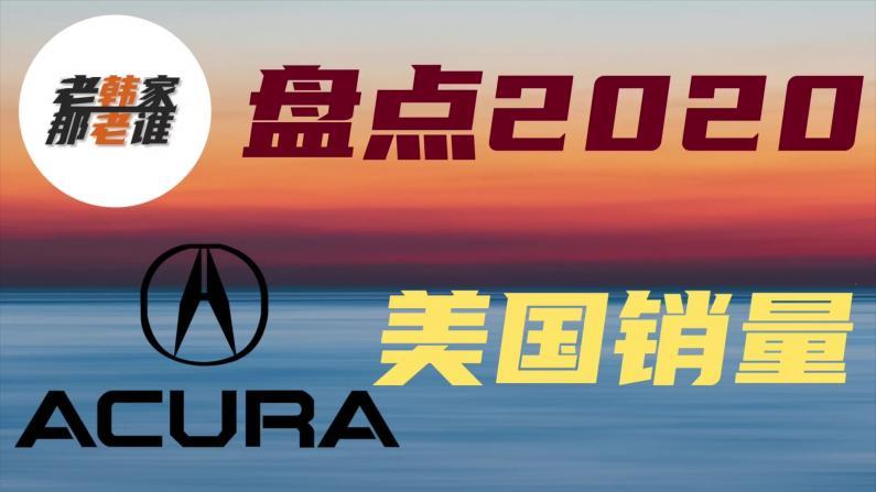 【老韩唠车】Acura讴歌2020年到底在美国卖了多少车?