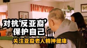 """【关注亚裔老人精神健康】对抗""""反亚裔"""" 后疫情时期保护自己"""